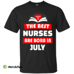 The best Nurses are born in July shirt, hoodie, tank