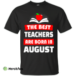The best teachers are born in August shirt, tank, hoodie