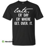 Late Er' Day Er' Where Get Over It shirt