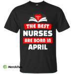 The best Nurses are born in April shirt, hoodie, tank