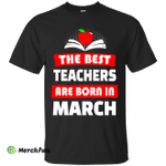 The best teachers are born in March shirt, tank, hoodie