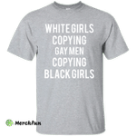 White Girls Copying Gay Men Copying Black Girls shirt