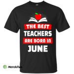 The best teachers are born in June shirt, tank, hoodie