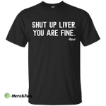 Shut Up Liver You Are Fine shirt, hoodie, tank
