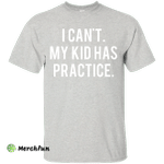 I Can't My Kid Has Practice shirt, hoodie, tank