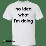 No idea what i'm doing t-shirt, tank, hoodie