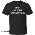 High as your expectations t-shirt, hoodie, long sleeve