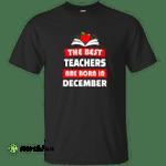 The best teachers are born in December shirt, tank, hoodie