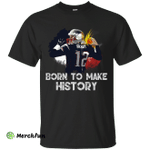 Tom Brady Born To Make History Shirt, Hoodie, Tank