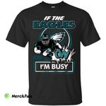 If The Philadelphia Eagles Are On - I'm Busy T Shirts