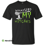 What Up My Witches Shirt, Hoodie, Tank