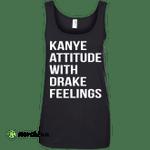 Kanye Attitude With Drake Feelings shirt, sweater, tank