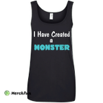 I Have Created a Monster shirt, tank, recerback