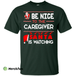 Be Nice To The Caregiver Santa Is Watching Shirt