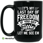 It's My Last Day Of Freedom If You Got Titties Let Me See Em Mug