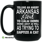 Telling An Angry Arkansas Girl To Calm Down Works About As Well As Trying To Baptize A Cat Mug