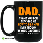 Dad, Thank You For Teaching Me How To Be A Man Even Though I'm Your Daughter Mug