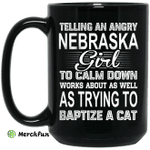 Telling An Angry Nebraska Girl To Calm Down Works About As Well As Trying To Baptize A Cat Mug