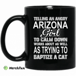 Telling An Angry Arizona Girl To Calm Down Works About As Well As Trying To Baptize A Cat Mug