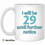 I will be 29 until further notice mug