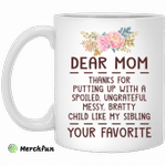 Dear mom thanks for putting up with a spoiled ungrateful messy bratty child like my sibling love mug