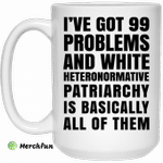 I've Got 99 Problems And White Heteronormative Patriarchy Is Basically All Of Them Mug