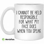 I can't be held responsible for what my face does when you speak mug
