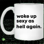 Woke up sexy as hell again mug