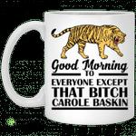 Good Morning To Everyone Except That Bitch Carole Baskin mug