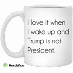 I love it when i wake up and Trump is not president mug