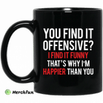 You find it offensive I find it funny that?s why I?m happier than you mug