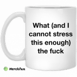 What and i cannot stress this enough the fuck mug