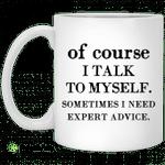 Of course i talk to myself sometimes i need expert advice mug