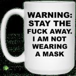 Warning Stay The Fuck Away I Am Not Wearing A Mask Mug