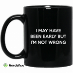 I May Have Been Early But I'm Not Wrong Mug