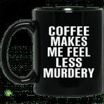 Coffee Makes Me Feel Less Murdery 11 oz 15oz Mug