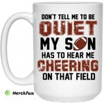 Don't Tell Me To Be Ouiet My Son Has To Hear Me Cheering On That Field Mug