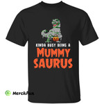Funny Mother Mom Dinosaur Kinda Busy Being A Mummy Saurus Halloween T-Shirt