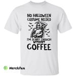 Funny Death The Grim Reaper No Halloween Costume Needed I'm Scary Enough Without Coffee Lover T-Shirt