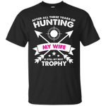 After Years of Hunting My Wife is My Best Trophy T-Shirt