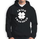 Irish I Was Dead - Funny Saint Patricks Day Meme Sweatshirt & Hoodie