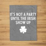 It's Not A Party Until The Irish Show Up St Patricks Day Fleece Blanket