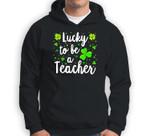 St Patricks Day Teacher Lucky To Be A Teacher Sweatshirt & Hoodie