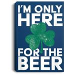 St. Patrick's Day I'm Only Here for the Beer Lucky Shamrock Portrait Canvas
