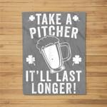 Take A Pitcher It'll Last Longer Funny St Patrick's Day Fleece Blanket