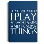 THAT'S WHAT I DO I PLAY VIDEO GAMES AND I KNOW THINGS Portrait Canvas