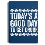 Today's A Good Day To Get Drunk St Patrick's Day Portrait Canvas