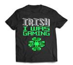 Video Game Gamer St Patricks Day Irish I Was Gaming T-Shirt