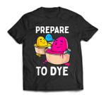 Prepare to Dye Funny Easter Egg Dyeing Eggs Women Men Kids T-Shirt