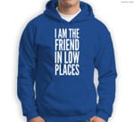 I Am The Friend In Low Places Sweatshirt & Hoodie